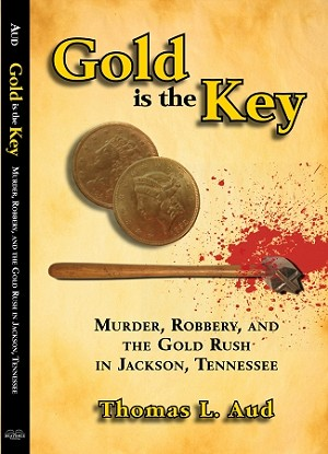 Gold is the Key - Murder, Robbery, and the Gold Rush in Jackson, Tennessee