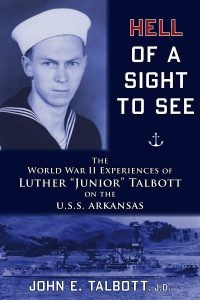 "Hell of A Sight to See - The World War II Experiences of Luther ""Junior"" Talbott on the U.S.S. Arkansas"