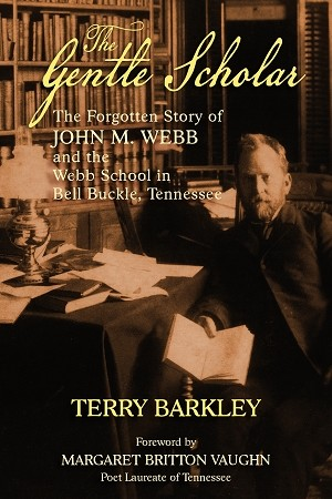 The Gentle Scholar - The Forgotten Story of John M. Webb and the Webb School in Bell Buckle, Tennessee